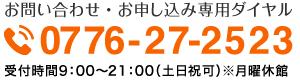 お問い合わせ・お申し込み専用ダイヤル0776-27-2523受付時間9:00〜21:00(月曜休館・土日祝可)